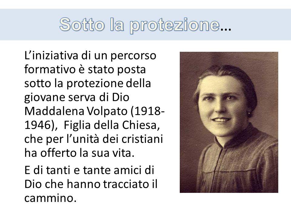 Liniziativa di un percorso formativo è stato posta sotto la protezione della giovane serva di Dio Maddalena Volpato (1918- 1946), Figlia della Chiesa, che per lunità dei cristiani ha offerto la sua vita.