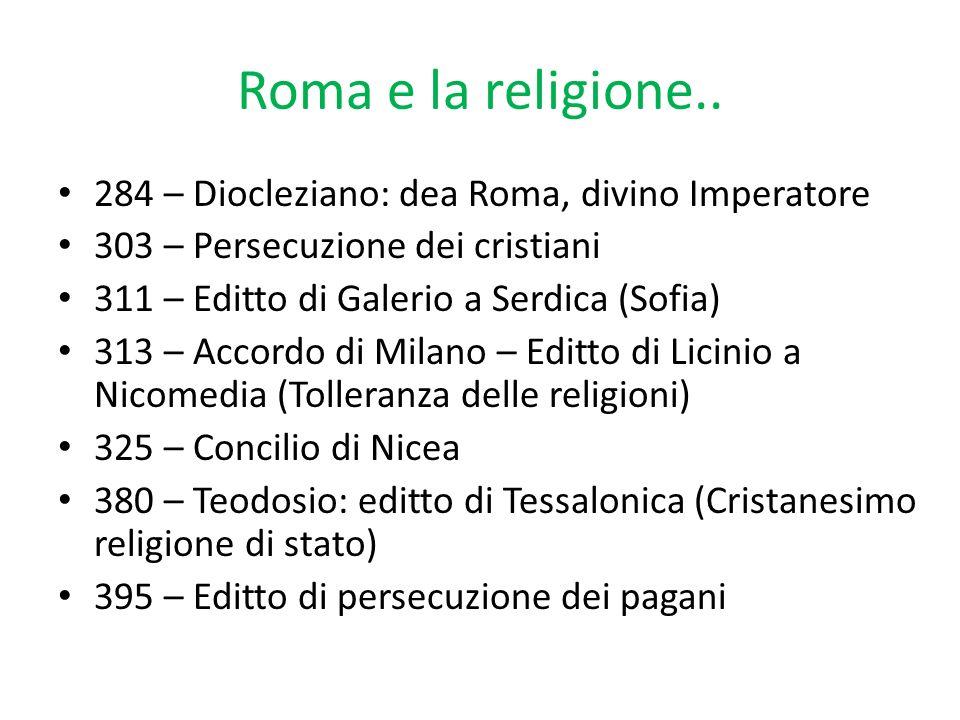 Roma e la religione.. 284 – Diocleziano: dea Roma, divino Imperatore 303 – Persecuzione dei cristiani 311 – Editto di Galerio a Serdica (Sofia) 313 –