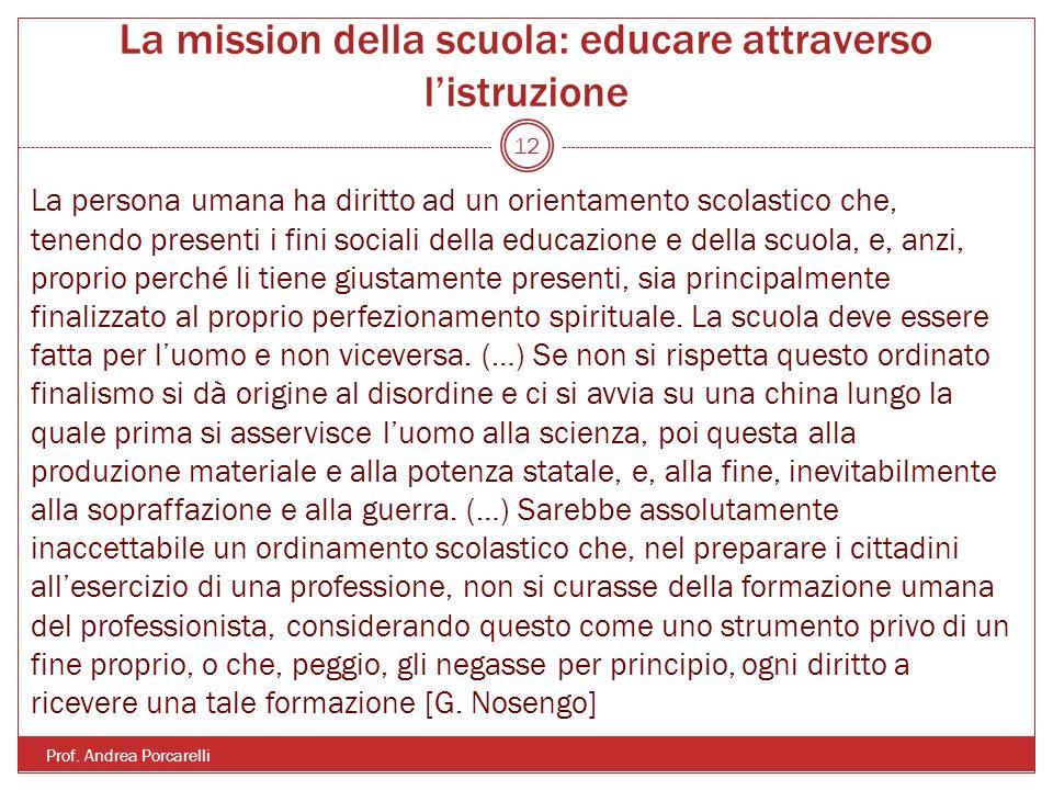 La mission della scuola: educare attraverso listruzione Prof. Andrea Porcarelli 12 La persona umana ha diritto ad un orientamento scolastico che, tene