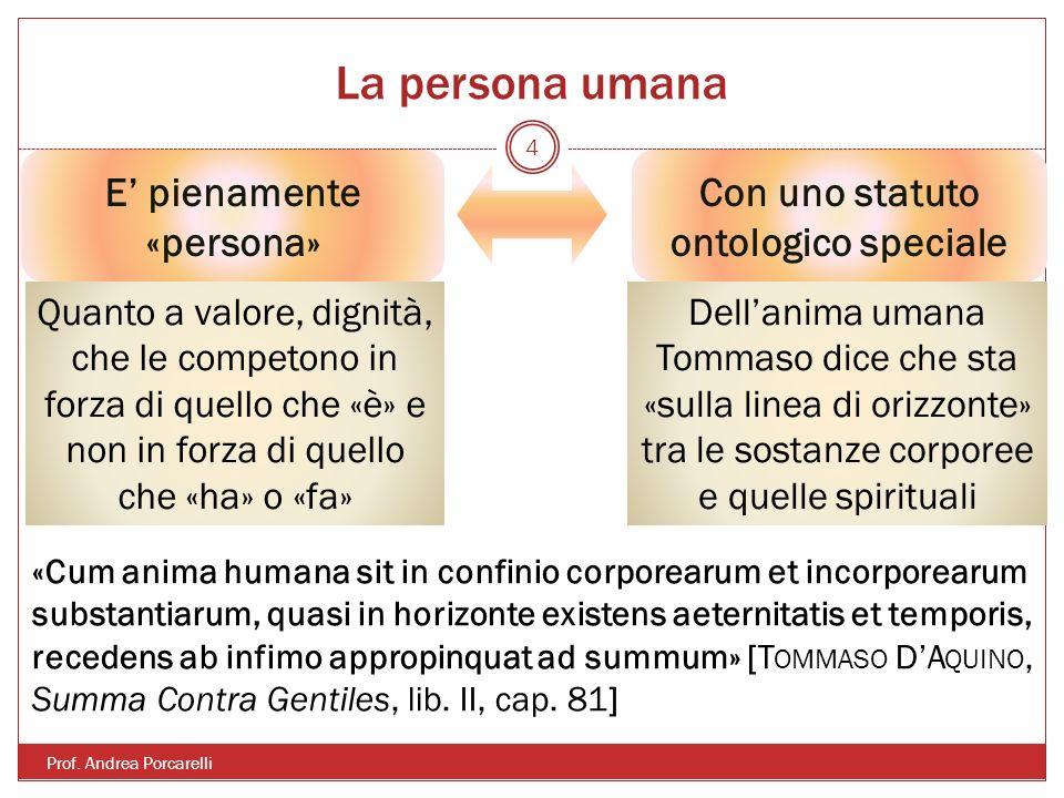 La persona umana Prof. Andrea Porcarelli 4 E pienamente «persona» Con uno statuto ontologico speciale Quanto a valore, dignità, che le competono in fo