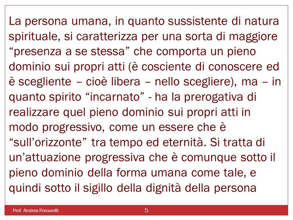 Prof. Andrea Porcarelli 5 La persona umana, in quanto sussistente di natura spirituale, si caratterizza per una sorta di maggiore presenza a se stessa