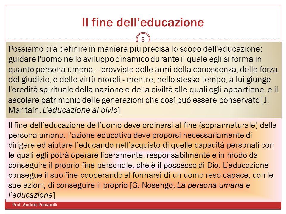 Il fine delleducazione Prof. Andrea Porcarelli 8 Possiamo ora definire in maniera più precisa lo scopo dell'educazione: guidare l'uomo nello sviluppo