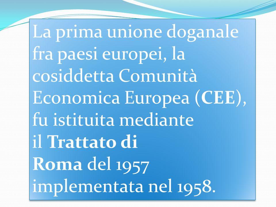 La prima unione doganale fra paesi europei, la cosiddetta Comunità Economica Europea (CEE), fu istituita mediante il Trattato di Roma del 1957 impleme