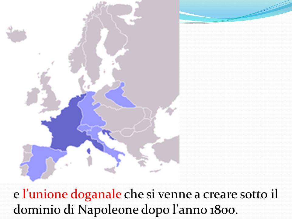 e lunione doganale che si venne a creare sotto il dominio di Napoleone dopo l'anno 1800.