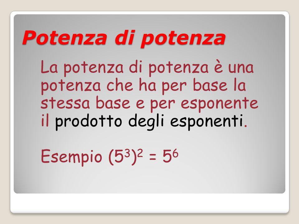 La potenza di potenza è una potenza che ha per base la stessa base e per esponente il prodotto degli esponenti. Esempio (5 3 ) 2 = 5 6 Potenza di pote