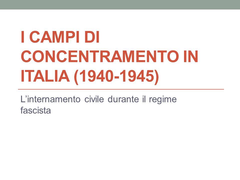 I CAMPI DI CONCENTRAMENTO IN ITALIA (1940-1945) Linternamento civile durante il regime fascista