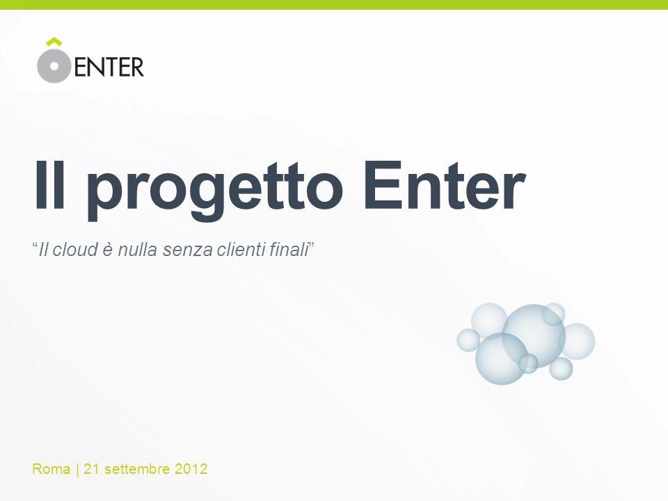 Il progetto Enter Il cloud è nulla senza clienti finali Roma | 21 settembre 2012
