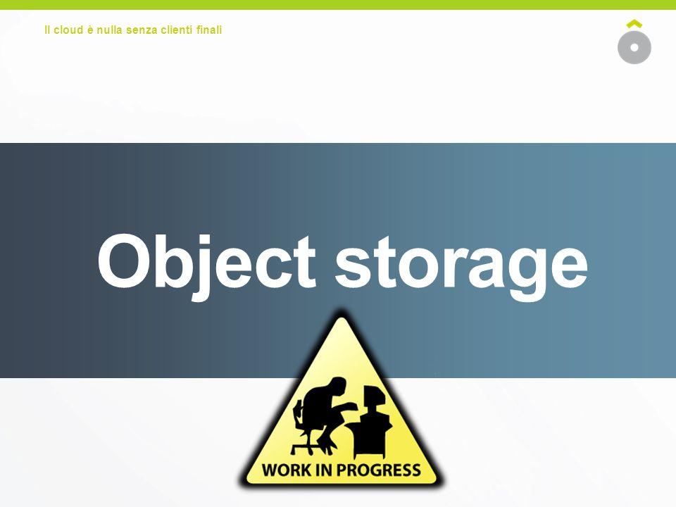 Il cloud è nulla senza clienti finali Object storage