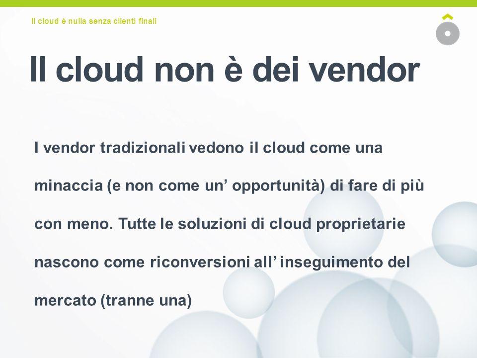 Il cloud è nulla senza clienti finali I vendor tradizionali vedono il cloud come una minaccia (e non come un opportunità) di fare di più con meno.
