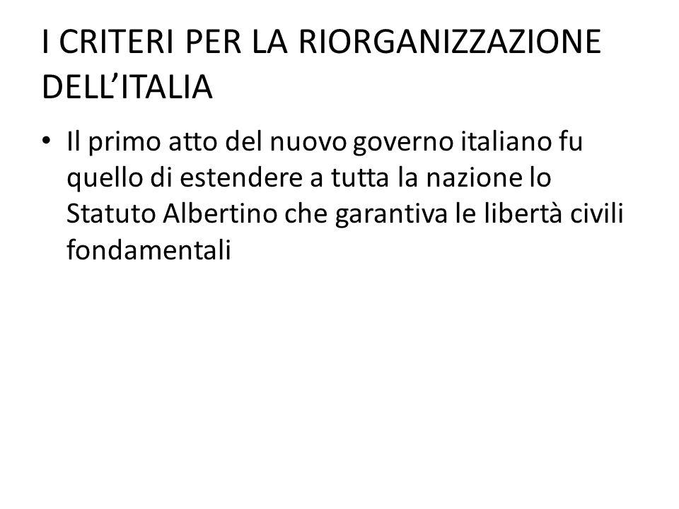 I CRITERI PER LA RIORGANIZZAZIONE DELLITALIA Il primo atto del nuovo governo italiano fu quello di estendere a tutta la nazione lo Statuto Albertino c