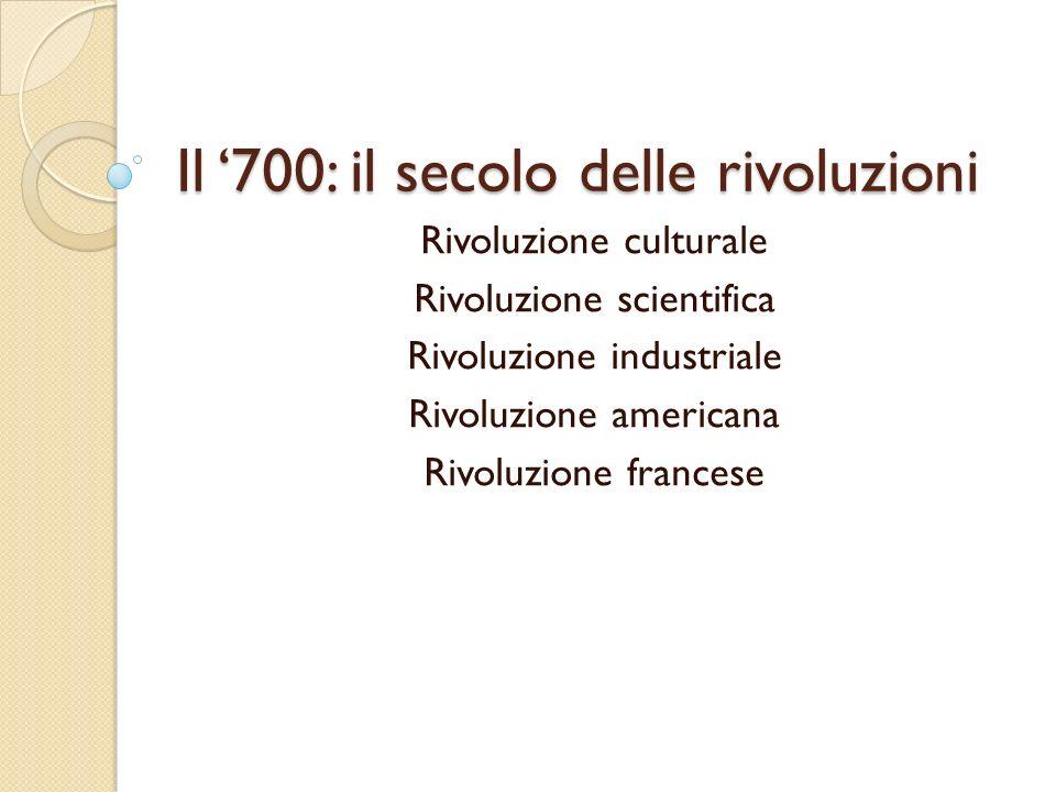 Il 700: il secolo delle rivoluzioni Rivoluzione culturale Rivoluzione scientifica Rivoluzione industriale Rivoluzione americana Rivoluzione francese