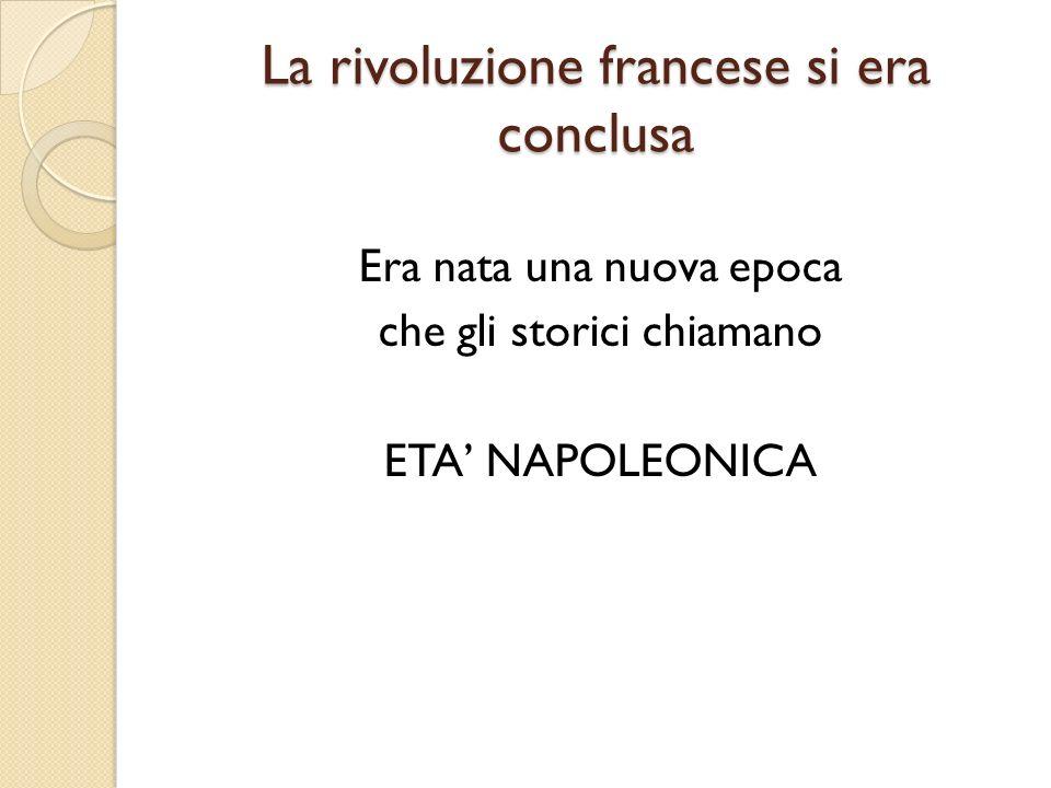La rivoluzione francese si era conclusa Era nata una nuova epoca che gli storici chiamano ETA NAPOLEONICA