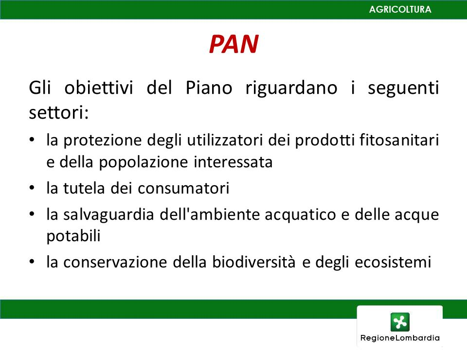 PAN Gli obiettivi del Piano riguardano i seguenti settori: la protezione degli utilizzatori dei prodotti fitosanitari e della popolazione interessata la tutela dei consumatori la salvaguardia dell ambiente acquatico e delle acque potabili la conservazione della biodiversità e degli ecosistemi