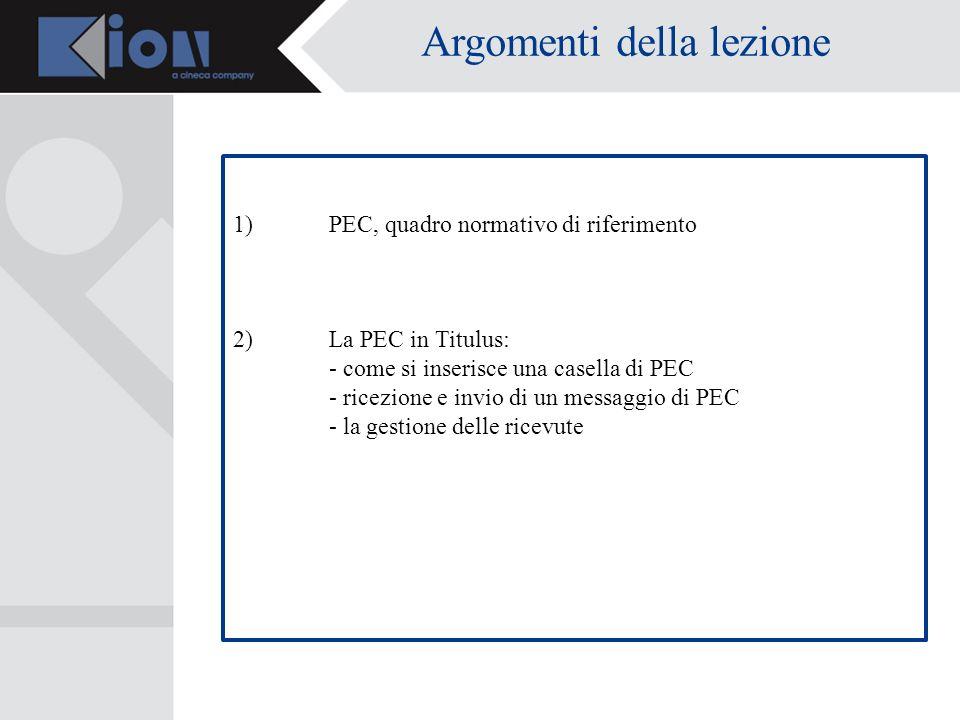 Argomenti della lezione 1)PEC, quadro normativo di riferimento 2)La PEC in Titulus: - come si inserisce una casella di PEC - ricezione e invio di un messaggio di PEC - la gestione delle ricevute