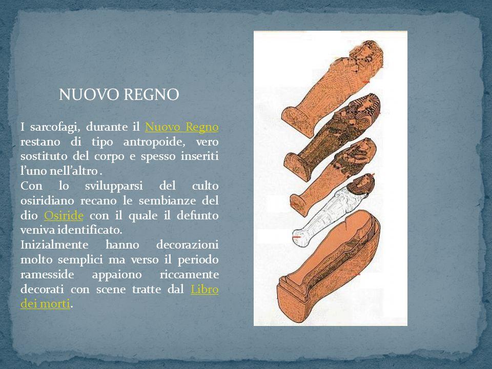NUOVO REGNO I sarcofagi, durante il Nuovo Regno restano di tipo antropoide, vero sostituto del corpo e spesso inseriti luno nellaltro.Nuovo Regno Con