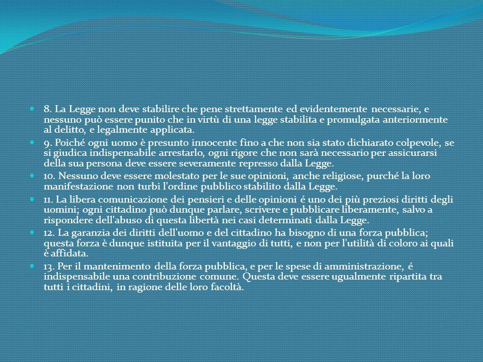 8. La Legge non deve stabilire che pene strettamente ed evidentemente necessarie, e nessuno può essere punito che in virtù di una legge stabilita e pr