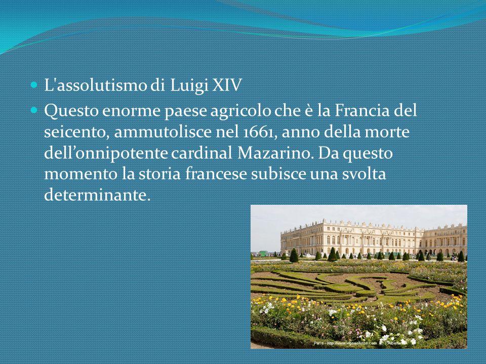 L assolutismo di Luigi XIV Questo enorme paese agricolo che è la Francia del seicento, ammutolisce nel 1661, anno della morte dellonnipotente cardinal Mazarino.