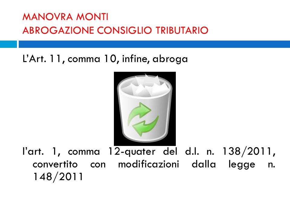MANOVRA MONTI ABROGAZIONE CONSIGLIO TRIBUTARIO LArt. 11, comma 10, infine, abroga lart. 1, comma 12-quater del d.l. n. 138/2011, convertito con modifi