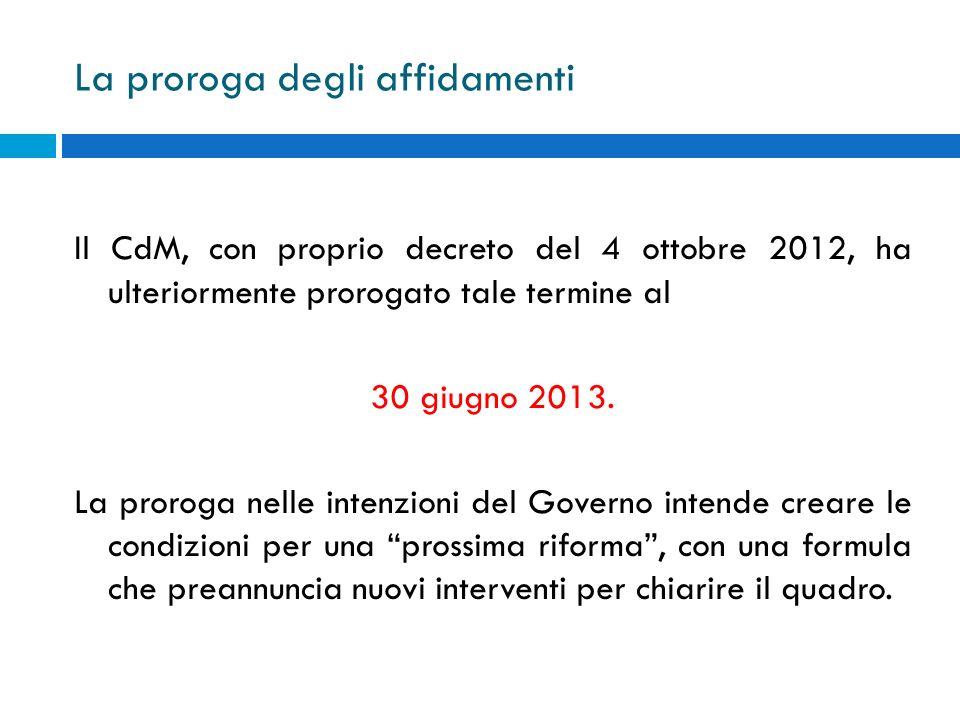 La proroga degli affidamenti Il CdM, con proprio decreto del 4 ottobre 2012, ha ulteriormente prorogato tale termine al 30 giugno 2013. La proroga nel