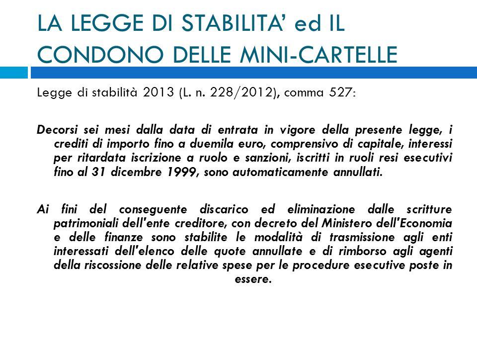 LA LEGGE DI STABILITA ed IL CONDONO DELLE MINI-CARTELLE Legge di stabilità 2013 (L. n. 228/2012), comma 527: Decorsi sei mesi dalla data di entrata in