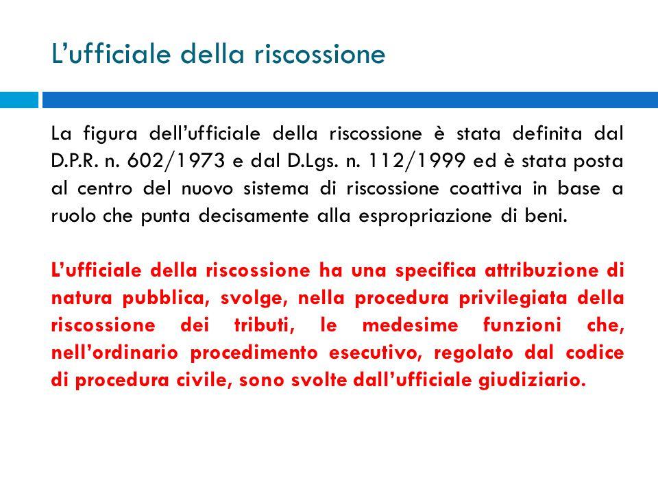 Lufficiale della riscossione La figura dellufficiale della riscossione è stata definita dal D.P.R. n. 602/1973 e dal D.Lgs. n. 112/1999 ed è stata pos