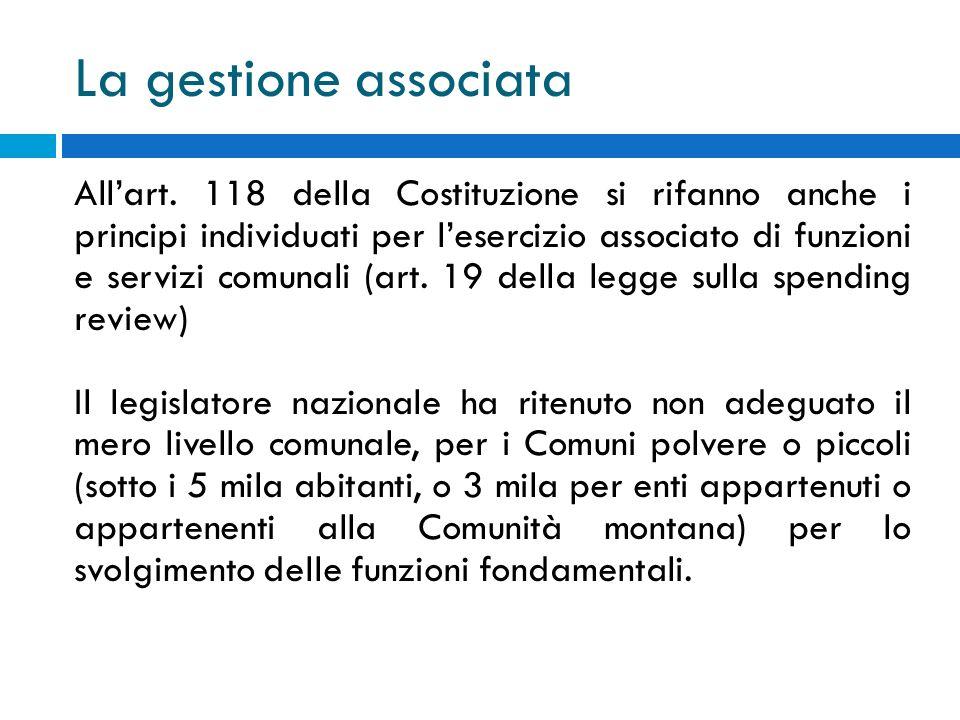 La gestione associata Allart. 118 della Costituzione si rifanno anche i principi individuati per lesercizio associato di funzioni e servizi comunali (