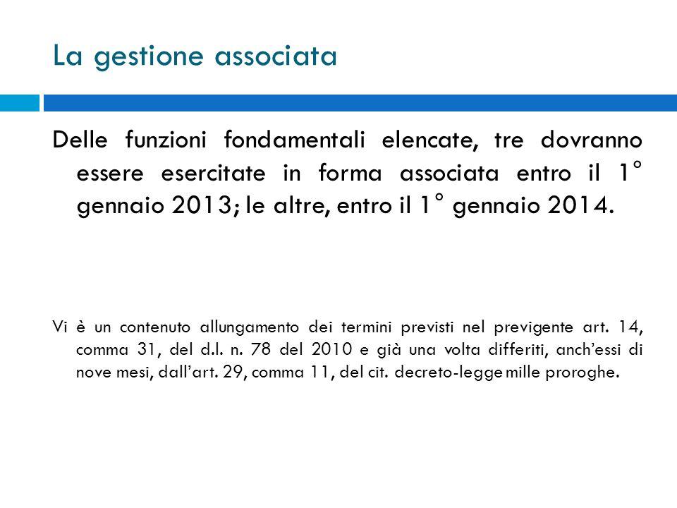 La gestione associata Delle funzioni fondamentali elencate, tre dovranno essere esercitate in forma associata entro il 1° gennaio 2013; le altre, entr