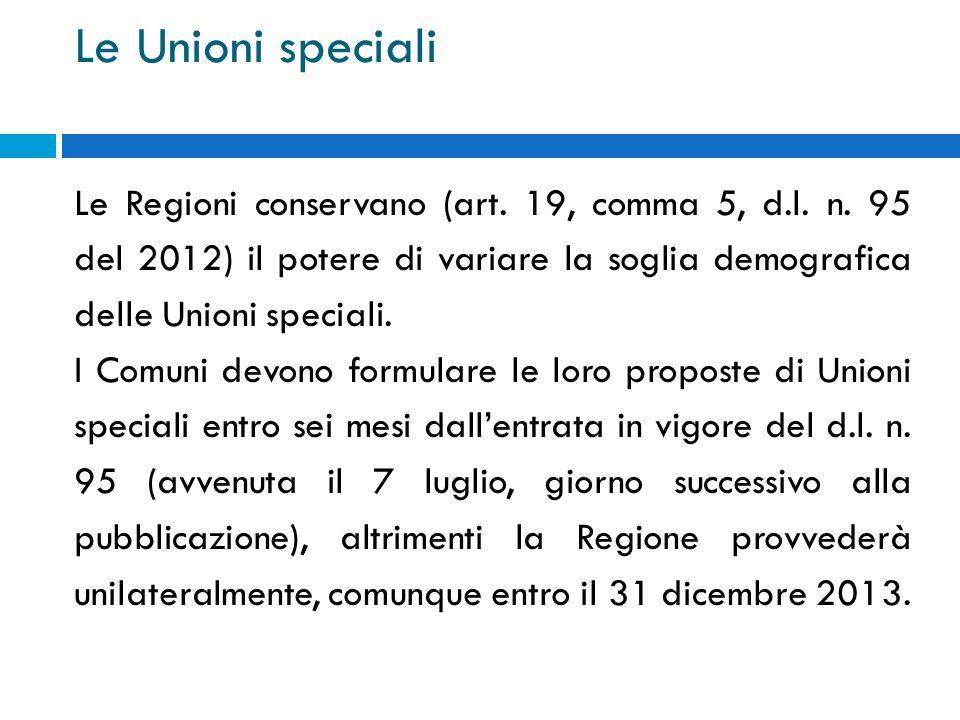 Le Unioni speciali Le Regioni conservano (art. 19, comma 5, d.l. n. 95 del 2012) il potere di variare la soglia demografica delle Unioni speciali. I C