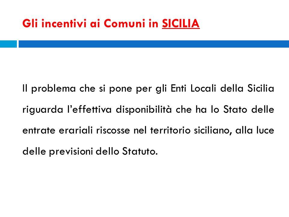 Gli incentivi ai Comuni in SICILIA Il problema che si pone per gli Enti Locali della Sicilia riguarda leffettiva disponibilità che ha lo Stato delle e