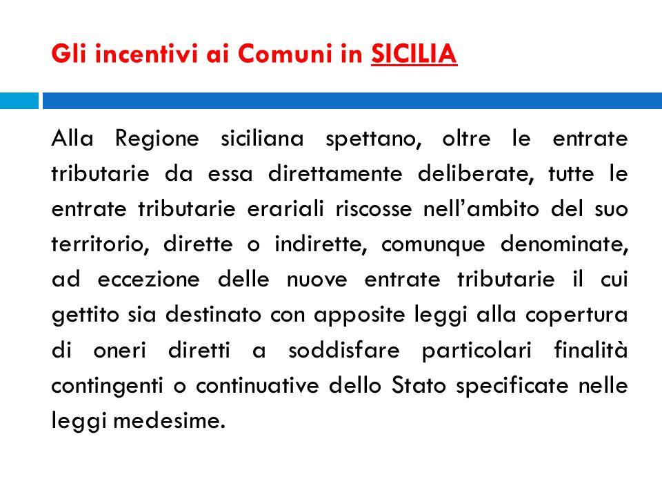 Gli incentivi ai Comuni in SICILIA Alla Regione siciliana spettano, oltre le entrate tributarie da essa direttamente deliberate, tutte le entrate trib