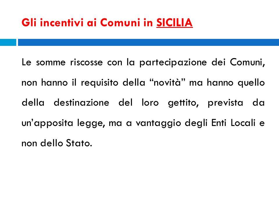 Gli incentivi ai Comuni in SICILIA Le somme riscosse con la partecipazione dei Comuni, non hanno il requisito della novità ma hanno quello della desti