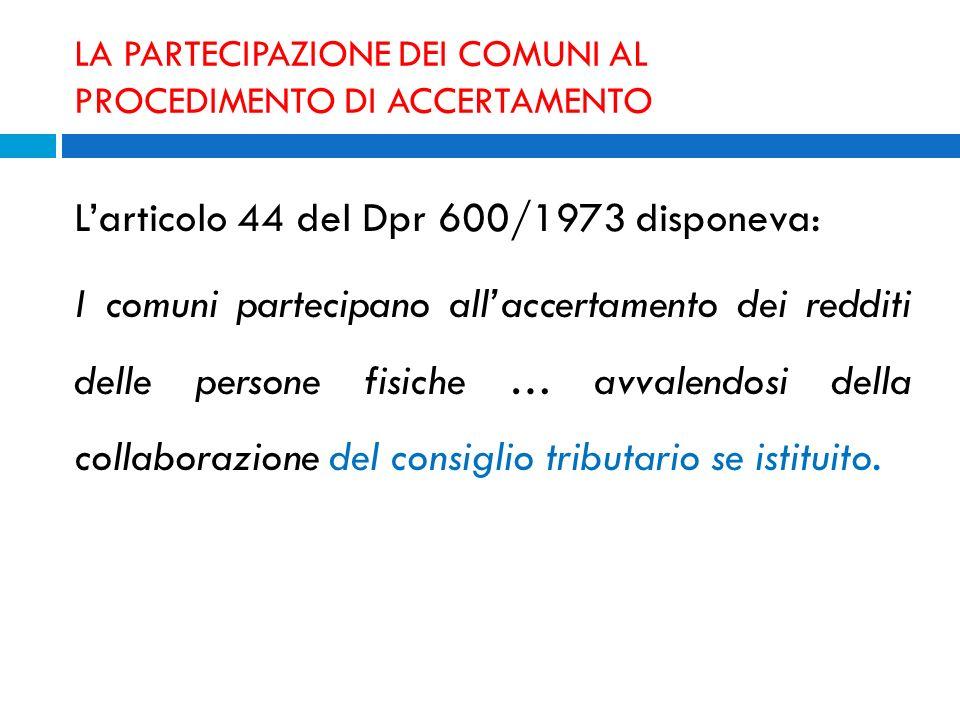 LA PARTECIPAZIONE DEI COMUNI AL PROCEDIMENTO DI ACCERTAMENTO Larticolo 44 del Dpr 600/1973 disponeva: I comuni partecipano allaccertamento dei redditi