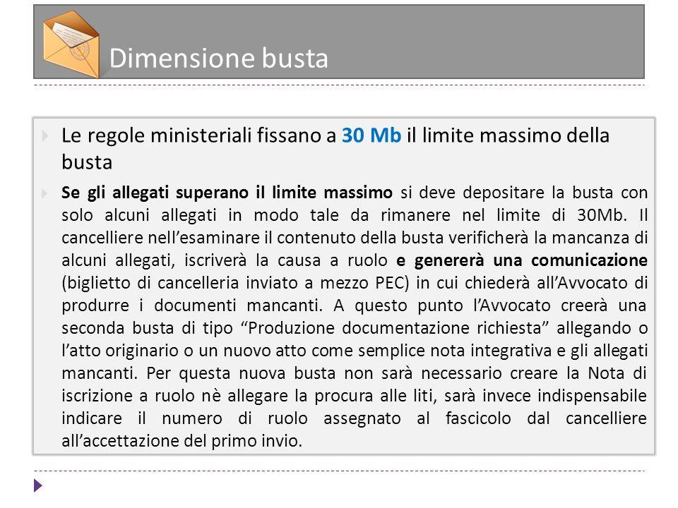 Dimensione busta Le regole ministeriali fissano a 30 Mb il limite massimo della busta Se gli allegati superano il limite massimo si deve depositare la