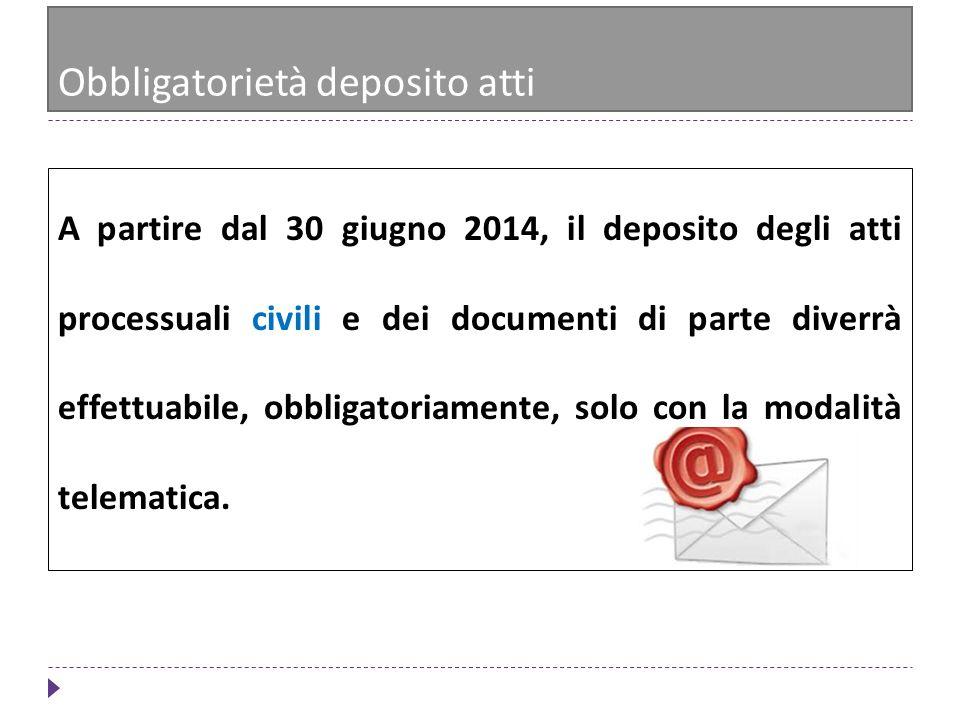 Obbligatorietà deposito atti A partire dal 30 giugno 2014, il deposito degli atti processuali civili e dei documenti di parte diverrà effettuabile, ob