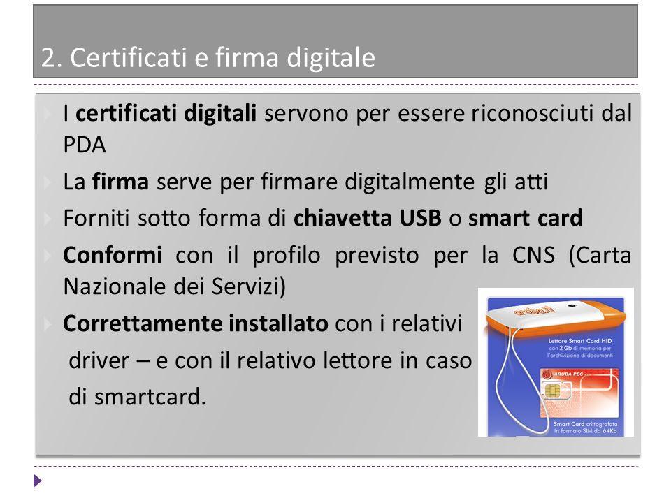 2. Certificati e firma digitale I certificati digitali servono per essere riconosciuti dal PDA La firma serve per firmare digitalmente gli atti Fornit