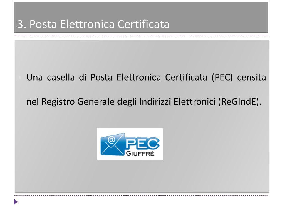 3. Posta Elettronica Certificata Una casella di Posta Elettronica Certificata (PEC) censita nel Registro Generale degli Indirizzi Elettronici (ReGIndE