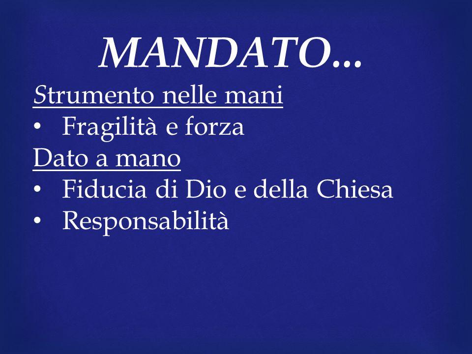MANDATO... S trumento nelle mani Fragilità e forza Dato a mano Fiducia di Dio e della Chiesa Responsabilità