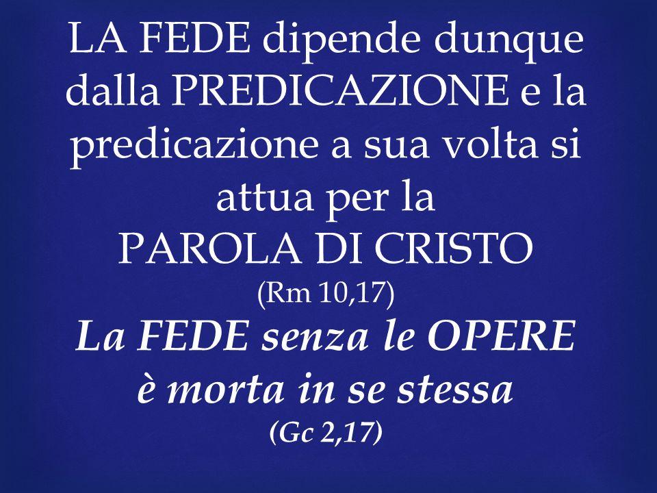 LA FEDE dipende dunque dalla PREDICAZIONE e la predicazione a sua volta si attua per la PAROLA DI CRISTO (Rm 10,17) La FEDE senza le OPERE è morta in