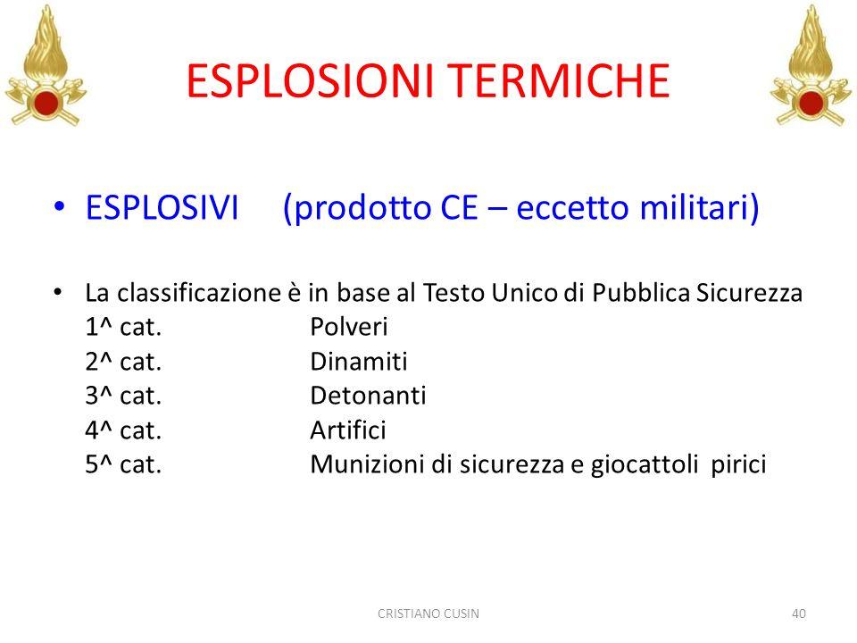 ESPLOSIONI TERMICHE ESPLOSIVI (prodotto CE – eccetto militari) La classificazione è in base al Testo Unico di Pubblica Sicurezza 1^ cat. Polveri 2^ ca