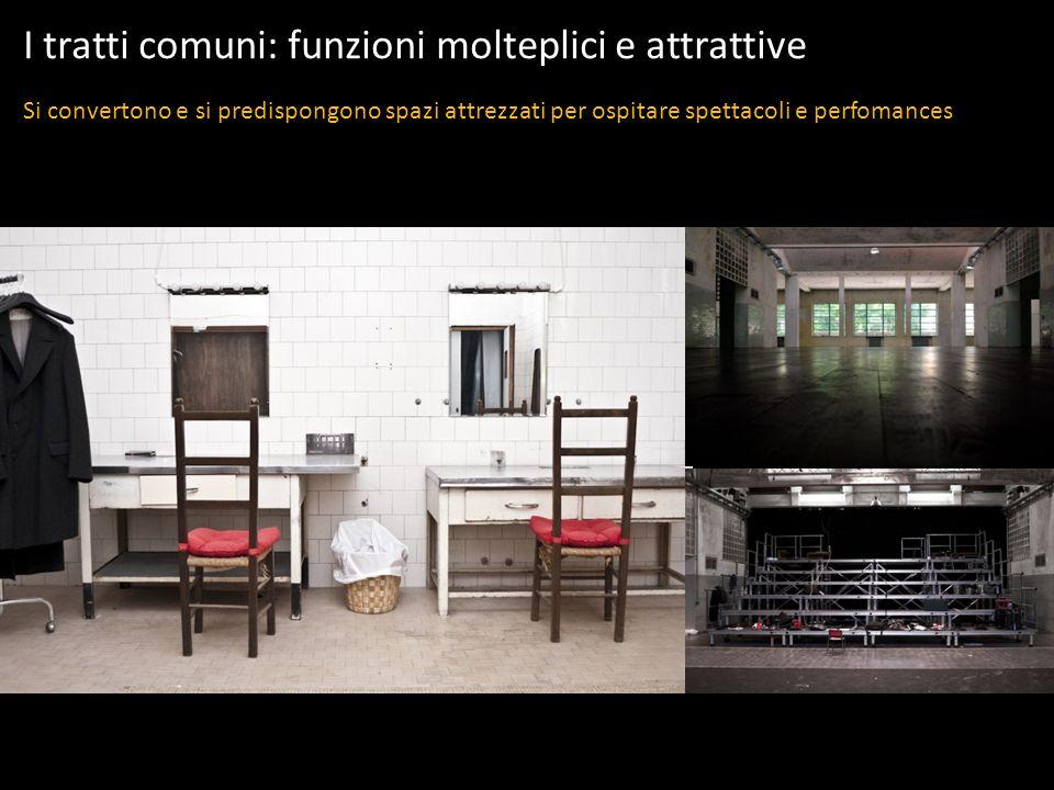 I tratti comuni: funzioni molteplici e attrattive Si convertono e si predispongono spazi attrezzati per ospitare spettacoli e perfomances