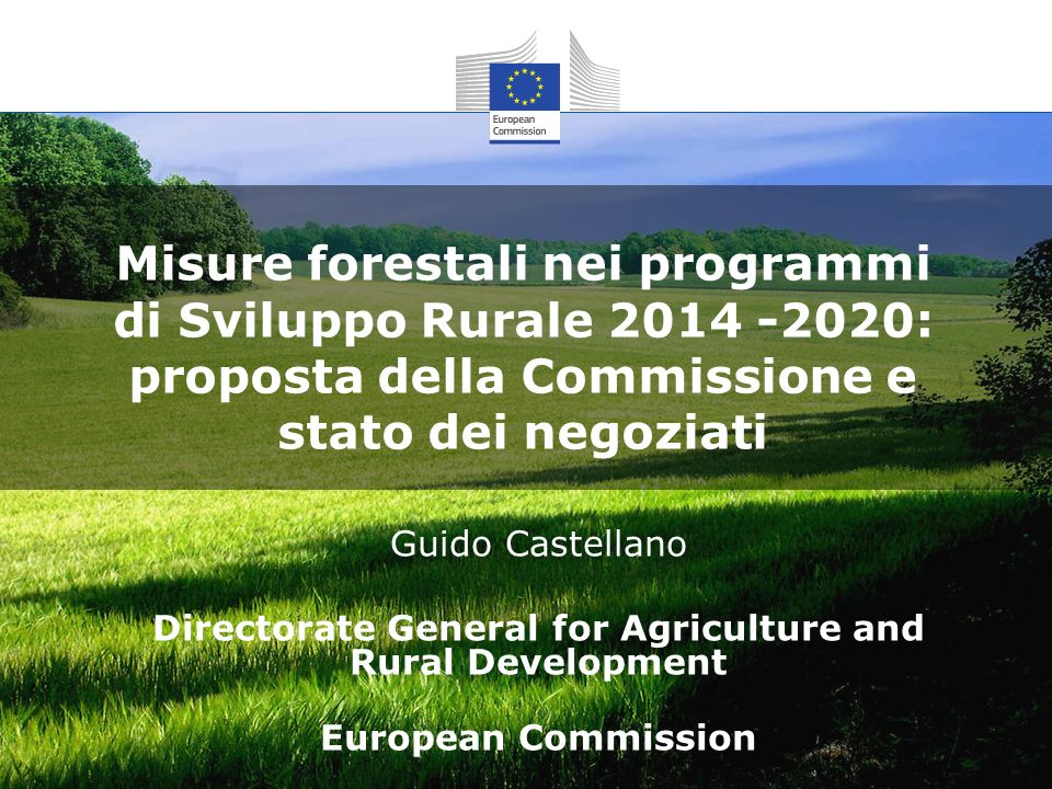 Misure forestali nei programmi di Sviluppo Rurale 2014 -2020: proposta della Commissione e stato dei negoziati Guido Castellano Directorate General for Agriculture and Rural Development European Commission