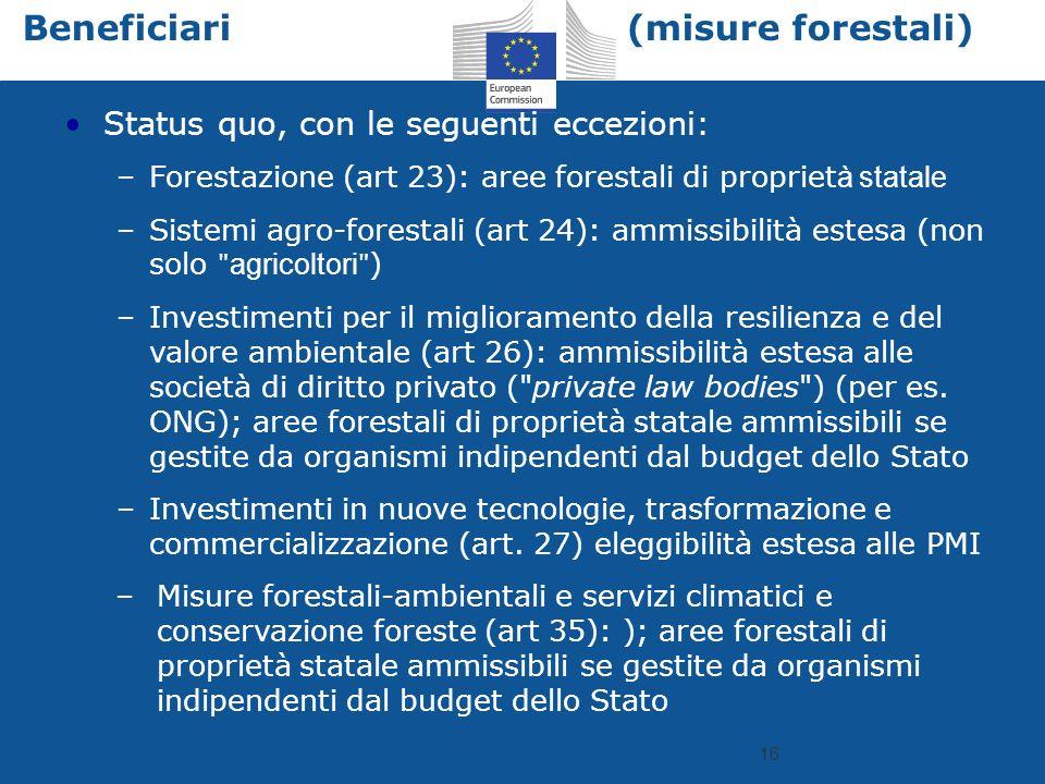 16 Beneficiari (misure forestali) Status quo, con le seguenti eccezioni: –Forestazione (art 23): aree forestali di propriet à statale –Sistemi agro-forestali (art 24): ammissibilità estesa (non solo ʺ agricoltori ʺ ) –Investimenti per il miglioramento della resilienza e del valore ambientale (art 26): ammissibilità estesa alle società di diritto privato ( private law bodies ) (per es.