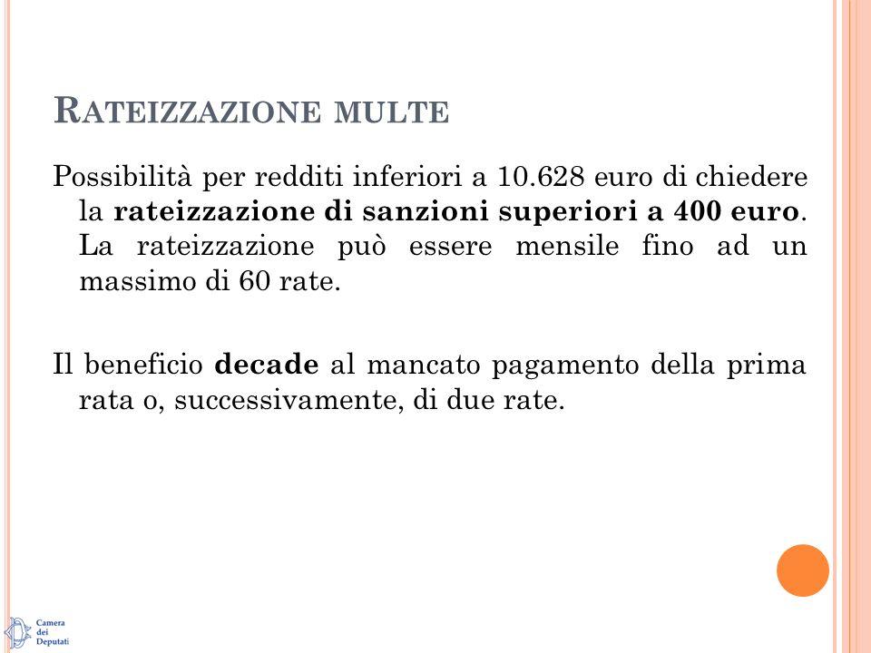 R ATEIZZAZIONE MULTE Possibilità per redditi inferiori a 10.628 euro di chiedere la rateizzazione di sanzioni superiori a 400 euro.