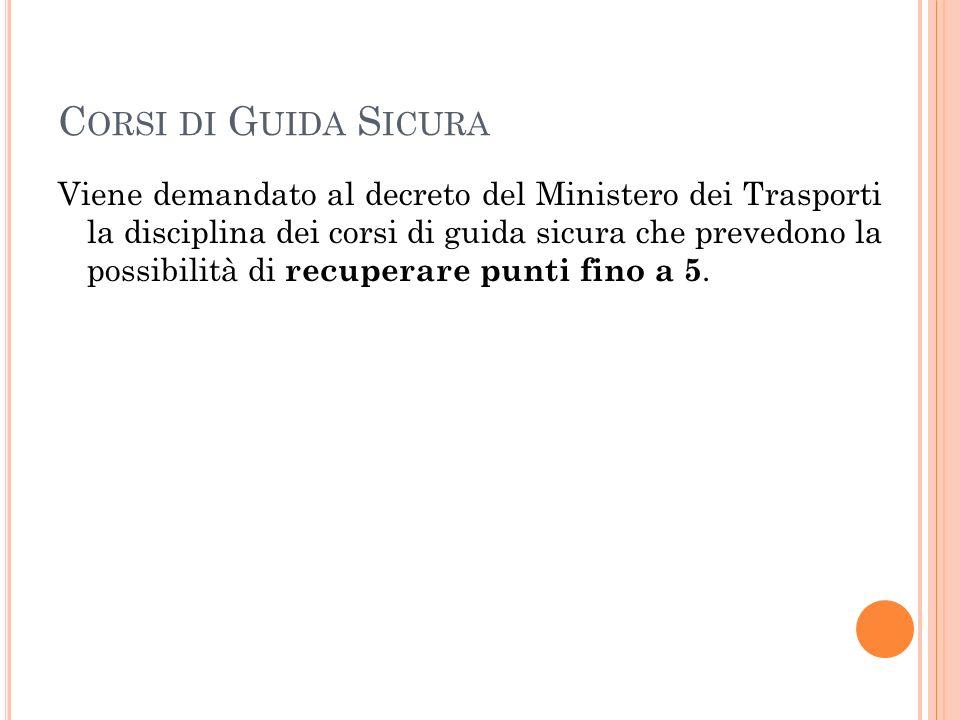 C ORSI DI G UIDA S ICURA Viene demandato al decreto del Ministero dei Trasporti la disciplina dei corsi di guida sicura che prevedono la possibilità di recuperare punti fino a 5.