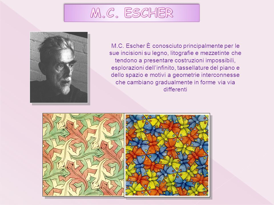 M.C. Escher È conosciuto principalmente per le sue incisioni su legno, litografie e mezzetinte che tendono a presentare costruzioni impossibili, esplo
