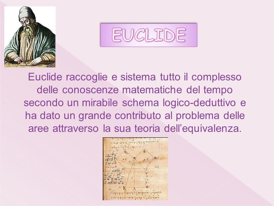Euclide raccoglie e sistema tutto il complesso delle conoscenze matematiche del tempo secondo un mirabile schema logico-deduttivo e ha dato un grande contributo al problema delle aree attraverso la sua teoria dellequivalenza.