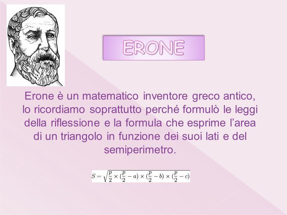 Erone è un matematico inventore greco antico, lo ricordiamo soprattutto perché formulò le leggi della riflessione e la formula che esprime larea di un triangolo in funzione dei suoi lati e del semiperimetro.