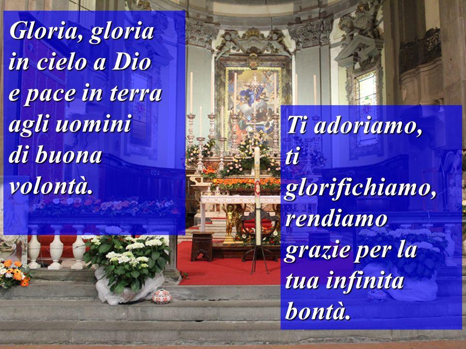 Ti adoriamo, ti glorifichiamo, rendiamo grazie per la tua infinita bontà. Gloria, gloria in cielo a Dio e pace in terra agli uomini di buona volontà.