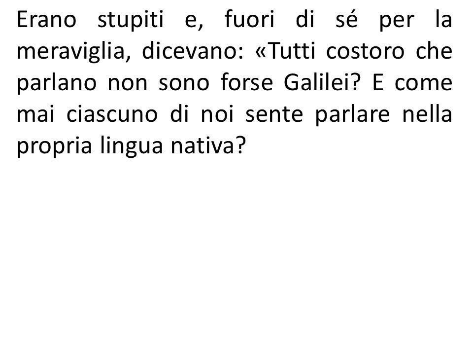 Erano stupiti e, fuori di sé per la meraviglia, dicevano: «Tutti costoro che parlano non sono forse Galilei? E come mai ciascuno di noi sente parlare