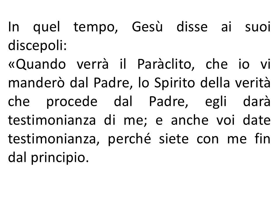 In quel tempo, Gesù disse ai suoi discepoli: «Quando verrà il Paràclito, che io vi manderò dal Padre, lo Spirito della verità che procede dal Padre, e